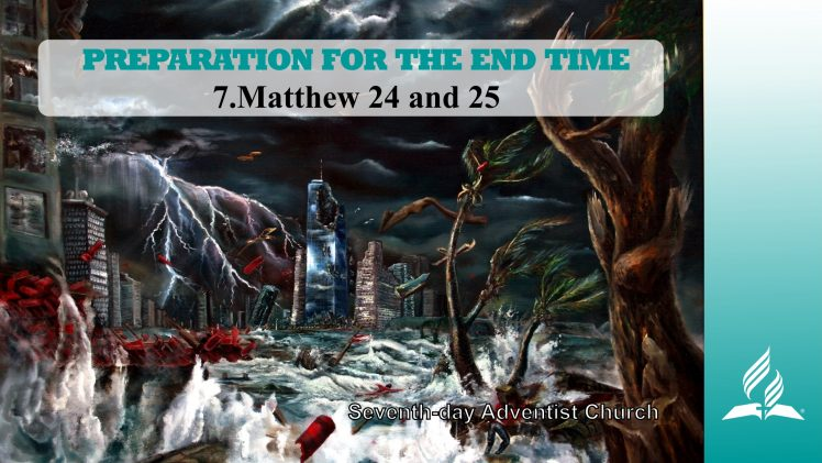 7.MATTHEW 24 AND 25 – PREPARATION FOR THE END TIME | Pastor Kurt Piesslinger, M.A.