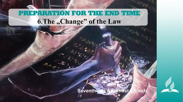 "6.THE ""CHANGE"" OF THE LAW – PREPARATION FOR THE END TIME 