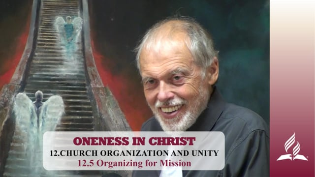 12.5 Organizing for Mission – CHURCH ORGANIZATION AND UNITY   Pastor Kurt Piesslinger, M.A.