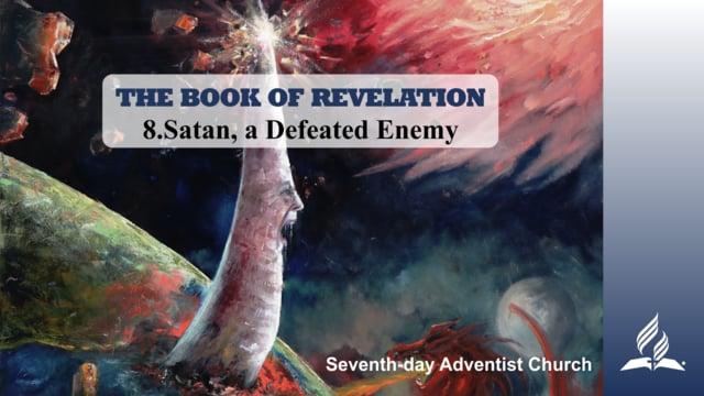 8.SATAN, A DEFEATED ENEMY – THE BOOK OF REVELATION   Pastor Kurt Piesslinger, M.A.