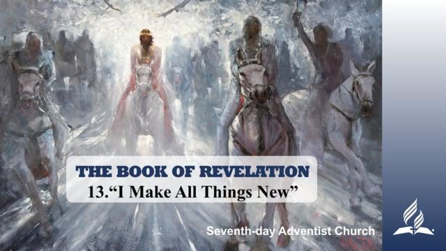 13.I MAKE ALL THINGS NEW – THE BOOK OF REVELATION | Pastor Kurt Piesslinger, M.A.