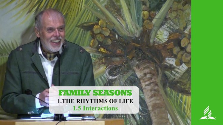 1.5 Interactions – THE RHYTHM OF LIFE | Pastor Kurt Piesslinger, M.A.