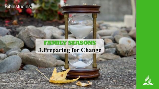 3.PREPARING FOR CHANGE – FAMILY SEASONS   Pastor Kurt Piesslinger, M.A.