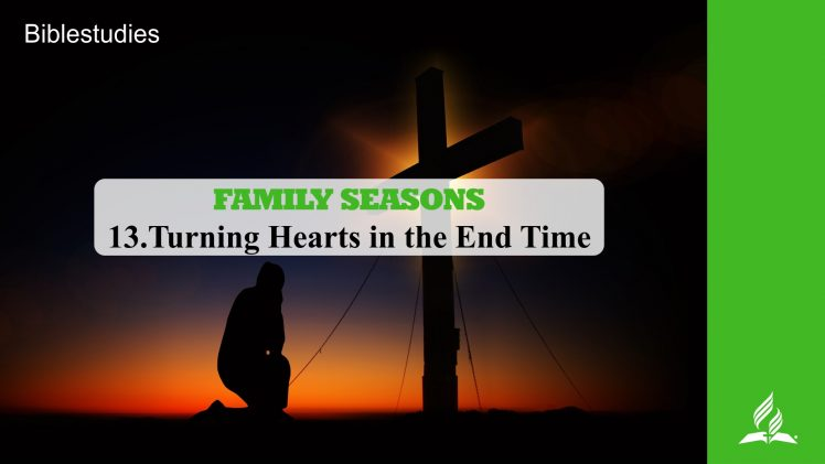 13.TURNING HEARTS IN THE END TIME – FAMILY SEASONS | Pastor Kurt Piesslinger, M.A.