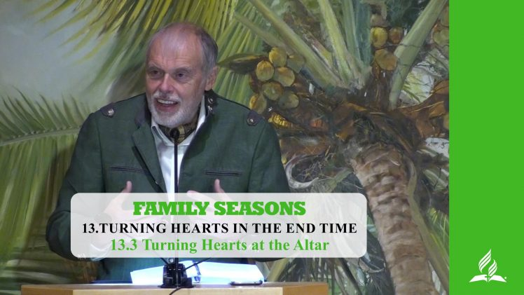 13.3 Turning Hearts at the Altar – TURNING HEARTS IN THE END TIME | Pastor Kurt Piesslinger, M.A.