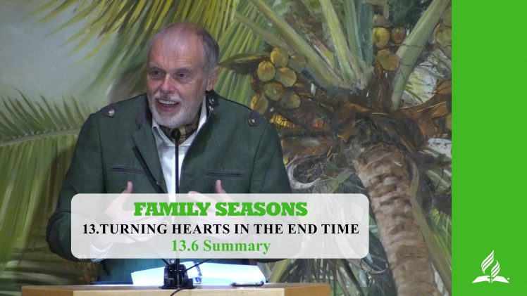 13.6 Summary – TURNING HEARTS IN THE END TIME   Pastor Kurt Piesslinger, M.A.