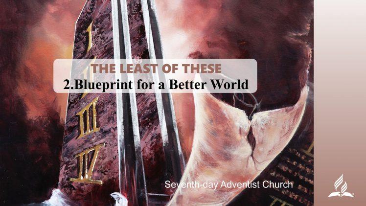 2.BLUEPRINT FOR A BETTER WORLD – THE LEAST OF THESE | Pastor Kurt Piesslinger, M.A.