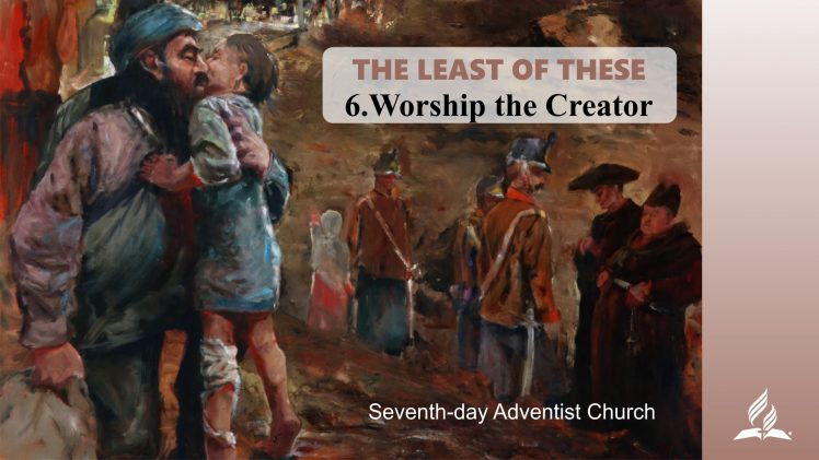 6.WORSHIP THE CREATOR – THE LEAST OF THESE | Pastor Kurt Piesslinger, M.A.
