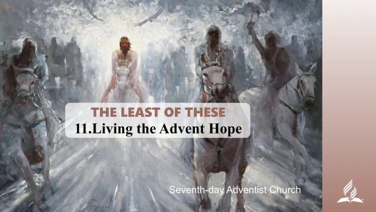 11.LIVING THE ADVENT HOPE – THE LEAST OF THESE | Pastor Kurt Piesslinger, M.A.