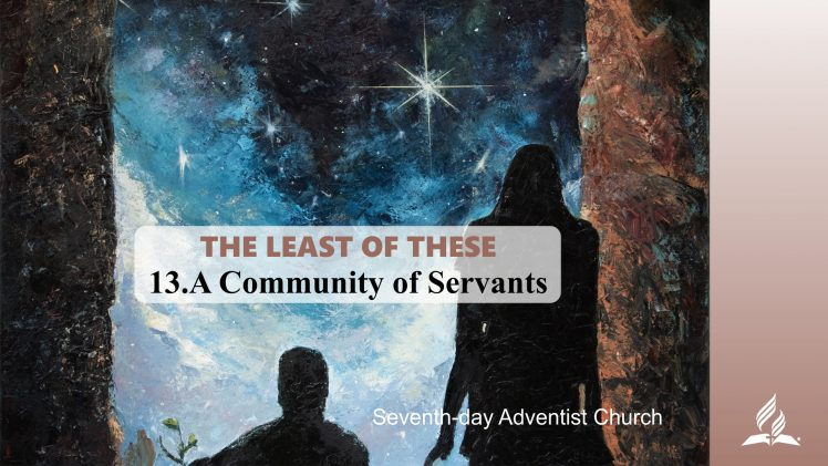 13.A COMMUNITY OF SERVANTS – THE LEAST OF THESE | Pastor Kurt Piesslinger, M.A.