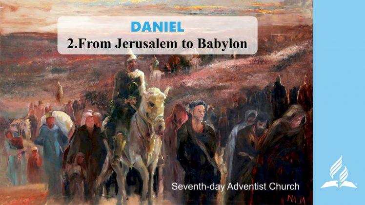 2.FROM JERUSALEM TO BABYLON – DANIEL | Pastor Kurt Piesslinger, M.A.