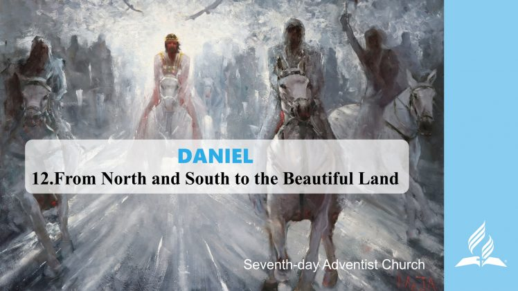 12.FROM NORTH AND SOUTH TO THE BEAUTIFUL LAND – DANIEL | Pastor Kurt Piesslinger, M.A.