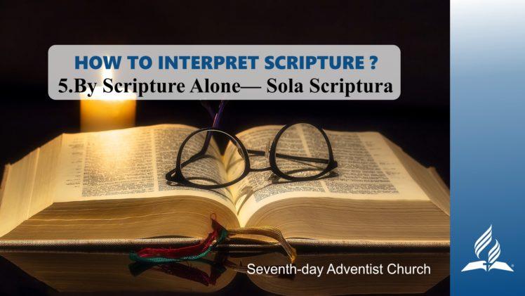 5.BY SCRIPTURE ALONE – SOLA SCRIPTURA – HOW TO INTERPRET SCRIPTURE? | Pastor Kurt Piesslinger, M.A.