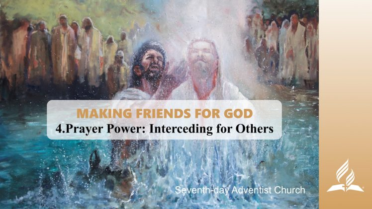 4.PRAYER POWER: INTERCEDING FOR OTHERS – MAKING FRIENDS FOR GOD   Pastor Kurt Piesslinger, M.A.