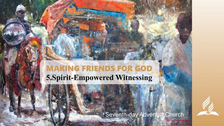 5.SPIRIT-EMPOWERED WITNESSING – MAKING FRIENDS FOR GOD | Pastor Kurt Piesslinger, M.A.