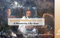 8.MINISTERING LIKE JESUS – MAKING FRIENDS FOR GOD | Pastor Kurt Piesslinger, M.A.