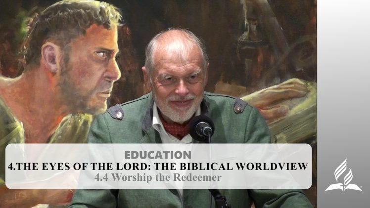 4.4 Worship the Redeemer – THE EYES OF THE LORD-THE BIBLICAL WORLDVIEW   Pastor Kurt Piesslinger, M.A.