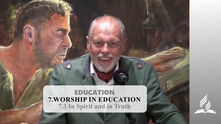 7.3 In Spirit and in Truth – WORSHIP IN EDUCATION | Pastor Kurt Piesslinger, M.A.