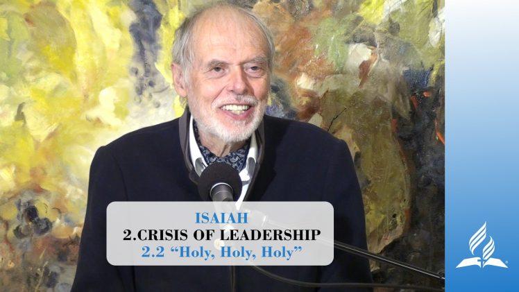 "2.2 ""Holy, Holy, Holy"" – CRISIS OF LEADERSHIP   Pastor Kurt Piesslinger, M.A."