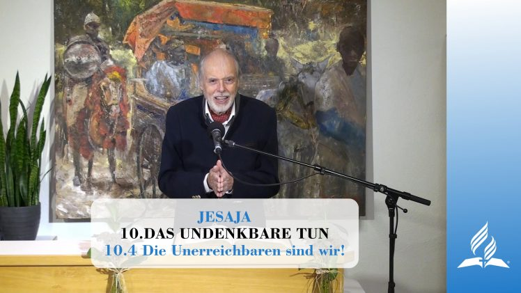 10.4 The Unreachable Is Us! – DOING THE UNTHINKABLE   Pastor Kurt Piesslinger, M.A.